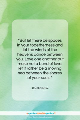 """Khalil Gibran quote: """"But let there be spaces in your…""""- at QuotesQuotesQuotes.com"""