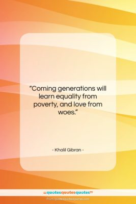 """Khalil Gibran quote: """"Coming generations will learn equality from poverty,…""""- at QuotesQuotesQuotes.com"""