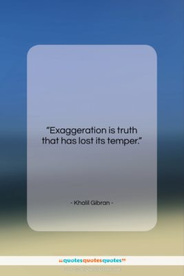 """Khalil Gibran quote: """"Exaggeration is truth that has lost its…""""- at QuotesQuotesQuotes.com"""