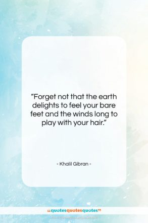 """Khalil Gibran quote: """"Forget not that the earth delights to…""""- at QuotesQuotesQuotes.com"""
