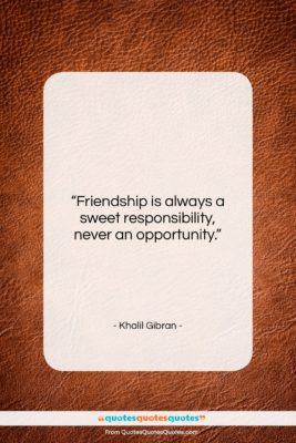 """Khalil Gibran quote: """"Friendship is always a sweet responsibility, never…""""- at QuotesQuotesQuotes.com"""