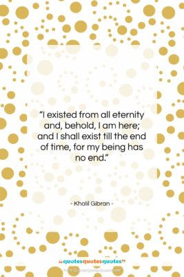 """Khalil Gibran quote: """"I existed from all eternity and, behold,…""""- at QuotesQuotesQuotes.com"""