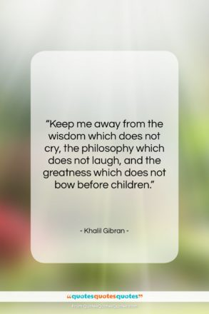 "Khalil Gibran quote: ""Keep me away from the wisdom which…""- at QuotesQuotesQuotes.com"