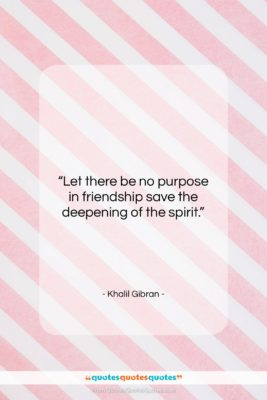 """Khalil Gibran quote: """"Let there be no purpose in friendship…""""- at QuotesQuotesQuotes.com"""