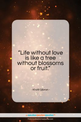 "Khalil Gibran quote: ""Life without love is like a tree…""- at QuotesQuotesQuotes.com"
