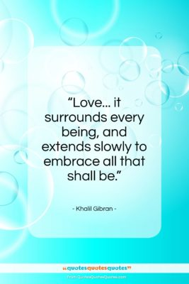 """Khalil Gibran quote: """"Love… it surrounds every being, and extends…""""- at QuotesQuotesQuotes.com"""