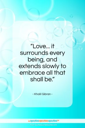 "Khalil Gibran quote: ""Love… it surrounds every being, and extends…""- at QuotesQuotesQuotes.com"