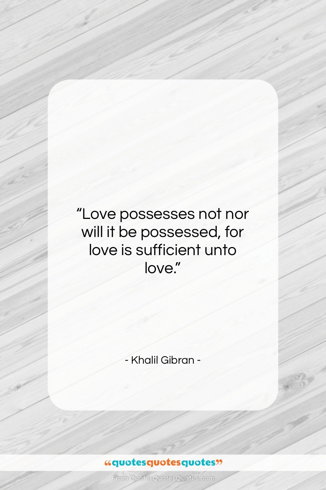 """Khalil Gibran quote: """"Love possesses not nor will it be…""""- at QuotesQuotesQuotes.com"""