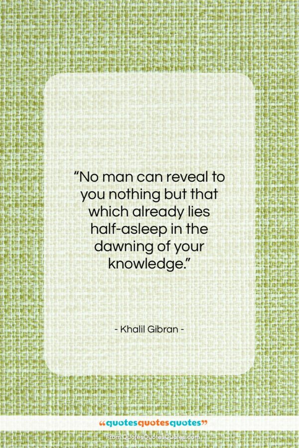 """Khalil Gibran quote: """"No man can reveal to you nothing…""""- at QuotesQuotesQuotes.com"""
