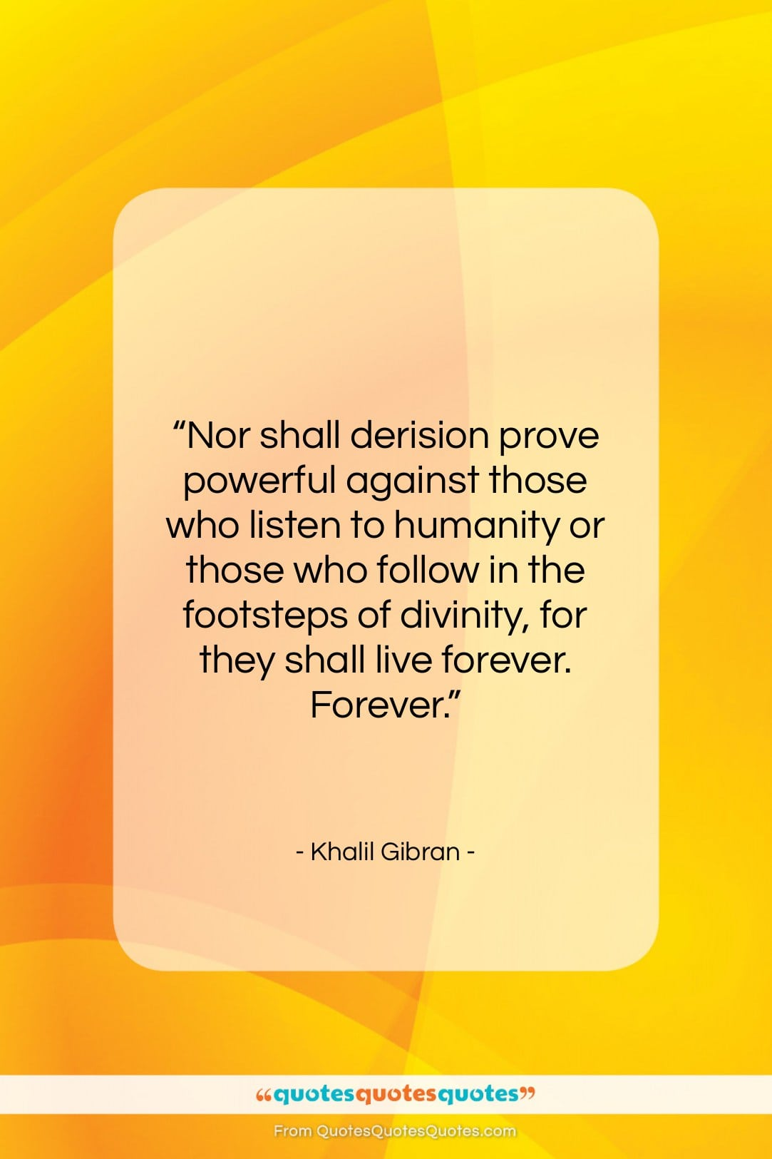 """Khalil Gibran quote: """"Nor shall derision prove powerful against those…""""- at QuotesQuotesQuotes.com"""