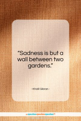 """Khalil Gibran quote: """"Sadness is but a wall between two gardens.""""- at QuotesQuotesQuotes.com"""