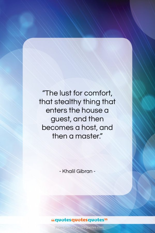 "Khalil Gibran quote: ""The lust for comfort, that stealthy thing…""- at QuotesQuotesQuotes.com"