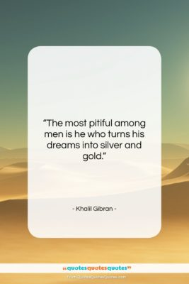 """Khalil Gibran quote: """"The most pitiful among men is he…""""- at QuotesQuotesQuotes.com"""