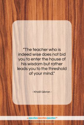 """Khalil Gibran quote: """"The teacher who is indeed wise does…""""- at QuotesQuotesQuotes.com"""