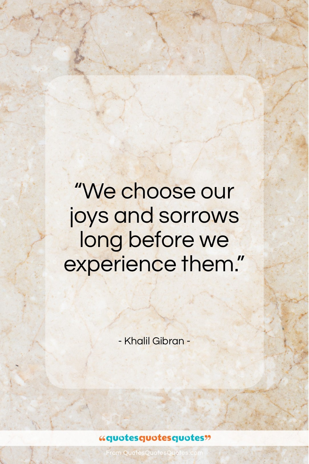 """Khalil Gibran quote: """"We choose our joys and sorrows long…""""- at QuotesQuotesQuotes.com"""