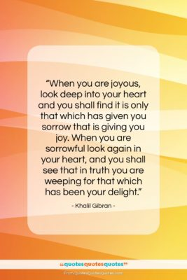 """Khalil Gibran quote: """"When you are joyous, look deep into…""""- at QuotesQuotesQuotes.com"""