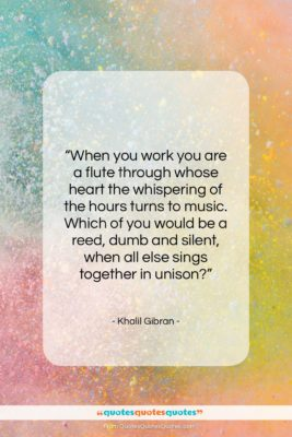 "Khalil Gibran quote: ""When you work you are a flute…""- at QuotesQuotesQuotes.com"