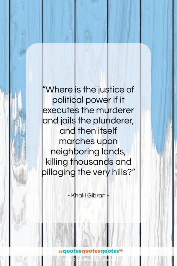 """Khalil Gibran quote: """"Where is the justice of political power…""""- at QuotesQuotesQuotes.com"""