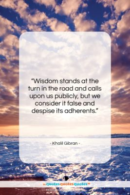 """Khalil Gibran quote: """"Wisdom stands at the turn in the…""""- at QuotesQuotesQuotes.com"""