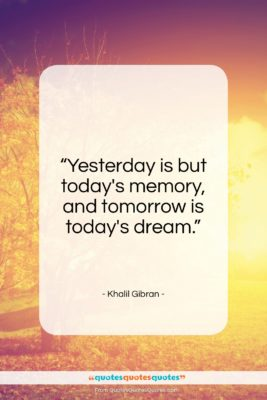 """Khalil Gibran quote: """"Yesterday is but today's memory, and tomorrow…""""- at QuotesQuotesQuotes.com"""