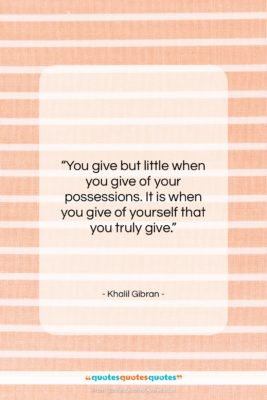 """Khalil Gibran quote: """"You give but little when you give…""""- at QuotesQuotesQuotes.com"""