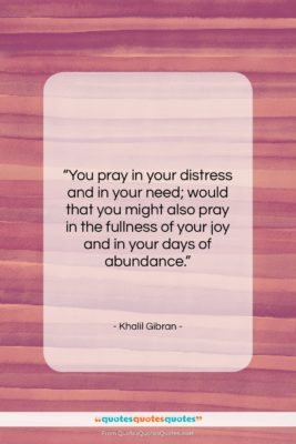 """Khalil Gibran quote: """"You pray in your distress and in…""""- at QuotesQuotesQuotes.com"""