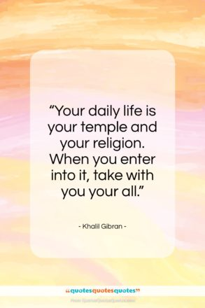 """Khalil Gibran quote: """"Your daily life is your temple and…""""- at QuotesQuotesQuotes.com"""