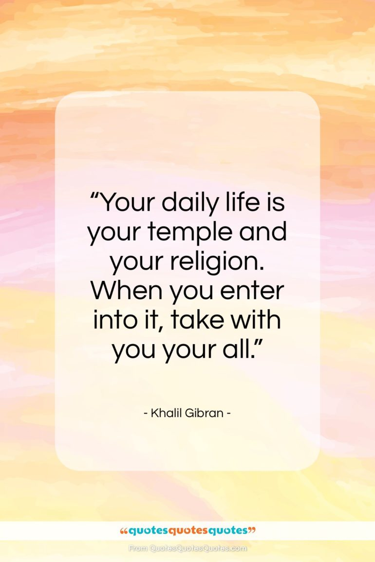 "Khalil Gibran quote: ""Your daily life is your temple and…""- at QuotesQuotesQuotes.com"