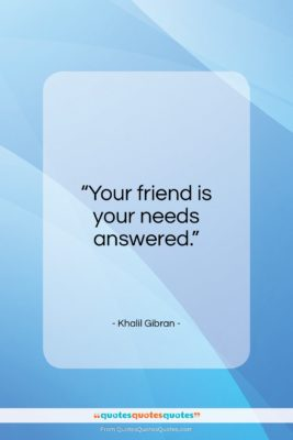 """Khalil Gibran quote: """"Your friend is your needs answered…""""- at QuotesQuotesQuotes.com"""
