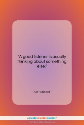 """Kin Hubbard quote: """"A good listener is usually thinking about…""""- at QuotesQuotesQuotes.com"""