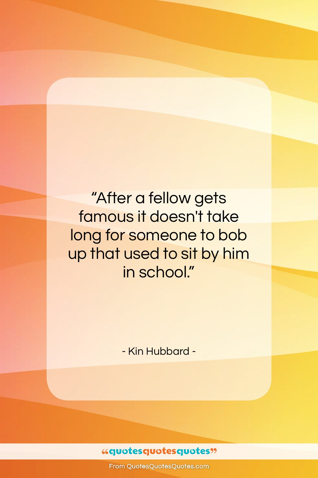 """Kin Hubbard quote: """"After a fellow gets famous it doesn't…""""- at QuotesQuotesQuotes.com"""