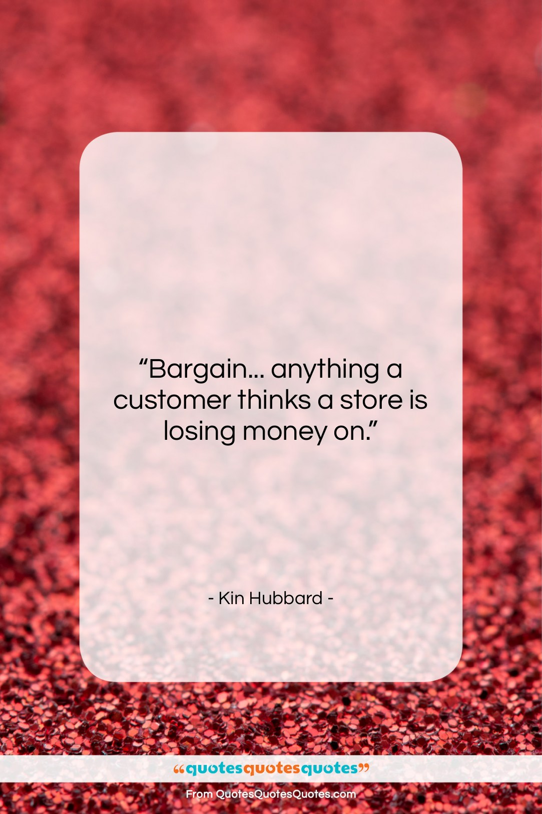 """Kin Hubbard quote: """"Bargain… anything a customer thinks a store…""""- at QuotesQuotesQuotes.com"""