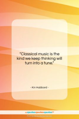 """Kin Hubbard quote: """"Classical music is the kind we keep…""""- at QuotesQuotesQuotes.com"""