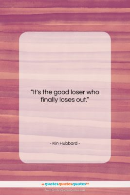 """Kin Hubbard quote: """"It's the good loser who finally loses…""""- at QuotesQuotesQuotes.com"""