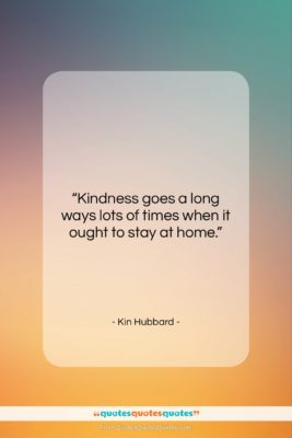 """Kin Hubbard quote: """"Kindness goes a long ways lots of…""""- at QuotesQuotesQuotes.com"""