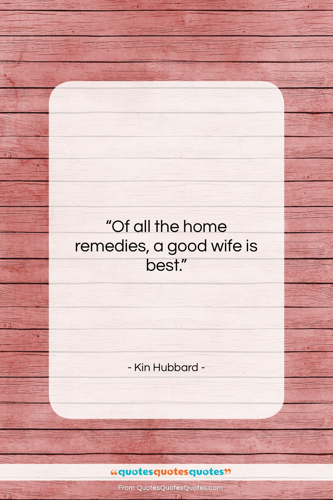 """Kin Hubbard quote: """"Of all the home remedies, a good…""""- at QuotesQuotesQuotes.com"""