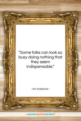 """Kin Hubbard quote: """"Some folks can look so busy doing…""""- at QuotesQuotesQuotes.com"""