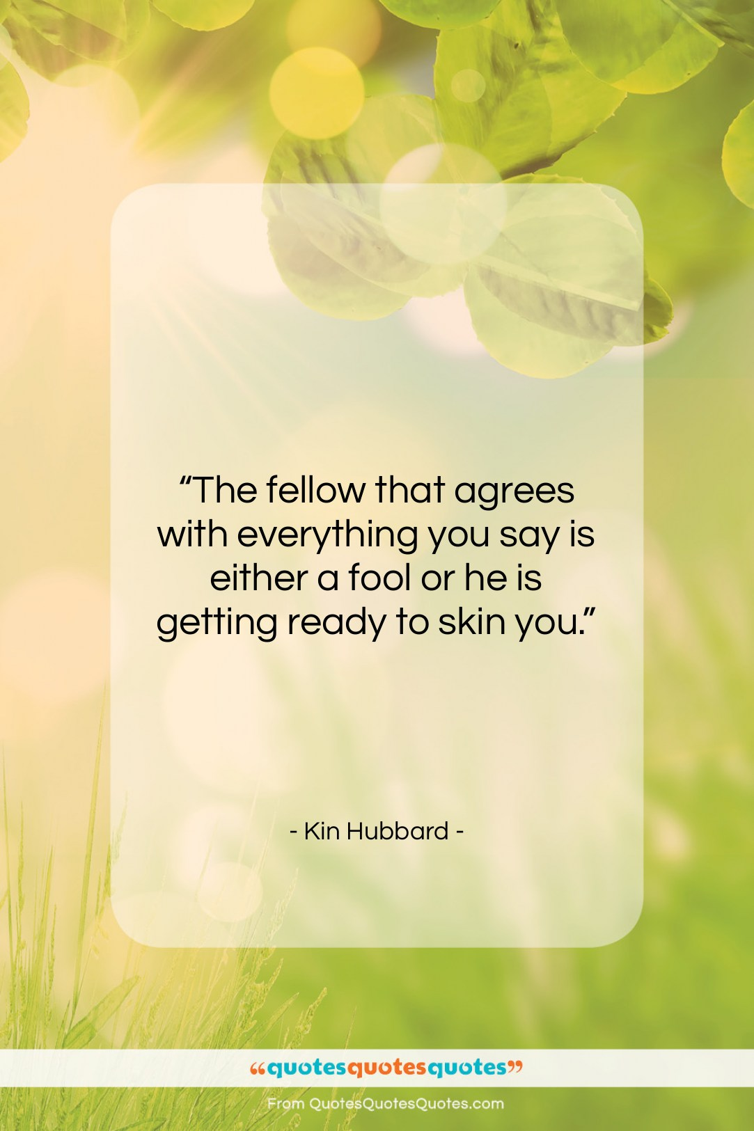 """Kin Hubbard quote: """"The fellow that agrees with everything you…""""- at QuotesQuotesQuotes.com"""