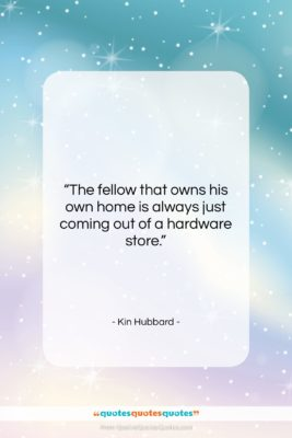 """Kin Hubbard quote: """"The fellow that owns his own home…""""- at QuotesQuotesQuotes.com"""