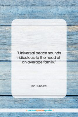 """Kin Hubbard quote: """"Universal peace sounds ridiculous to the head…""""- at QuotesQuotesQuotes.com"""