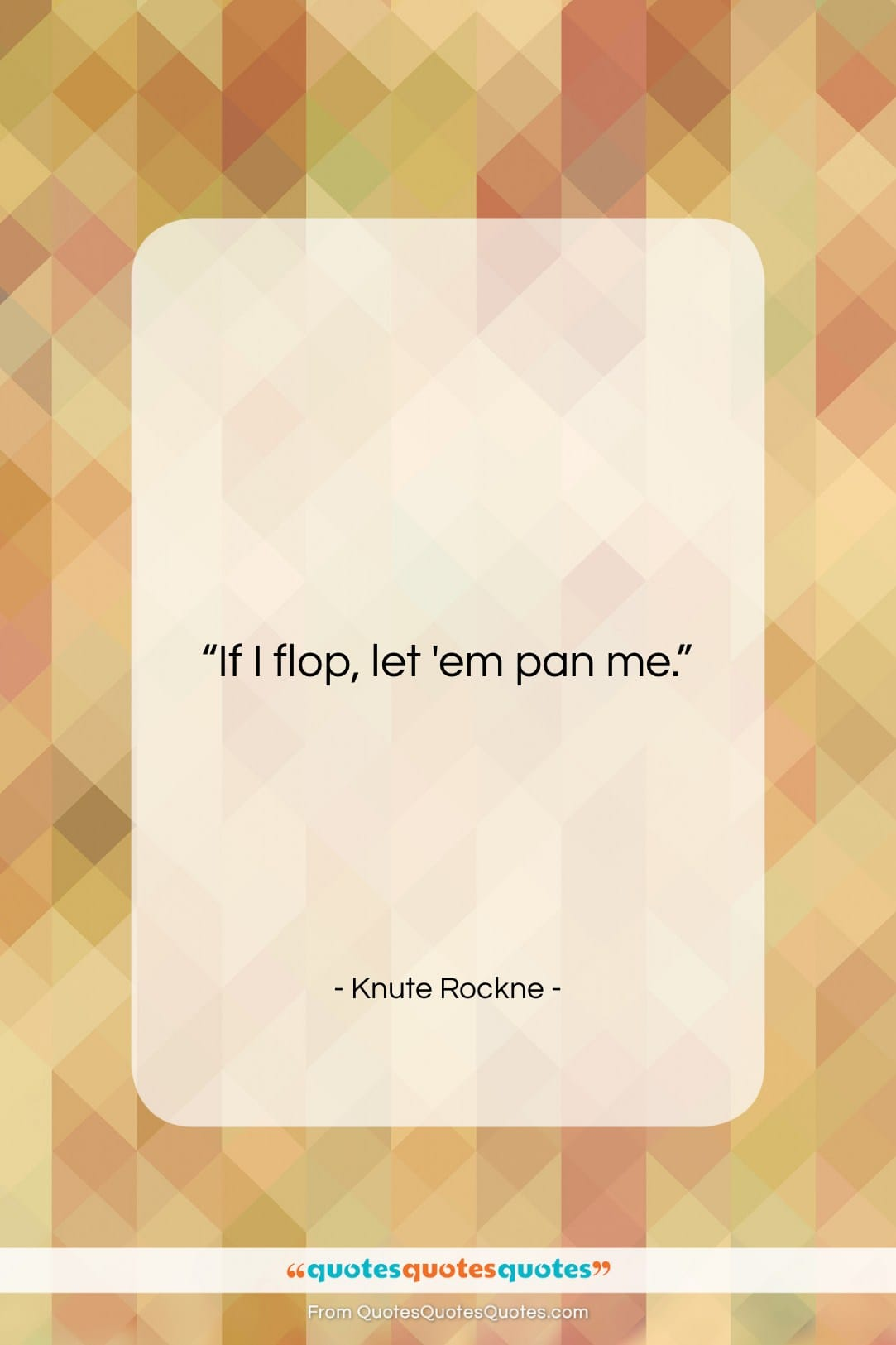 """Knute Rockne quote: """"If I flop, let 'em pan me….""""- at QuotesQuotesQuotes.com"""