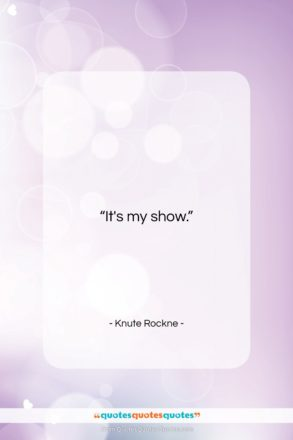 """Knute Rockne quote: """"It's my show….""""- at QuotesQuotesQuotes.com"""