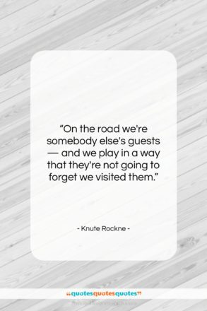 """Knute Rockne quote: """"On the road we're somebody else's guests…""""- at QuotesQuotesQuotes.com"""