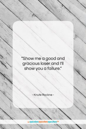 """Knute Rockne quote: """"Show me a good and gracious loser…""""- at QuotesQuotesQuotes.com"""