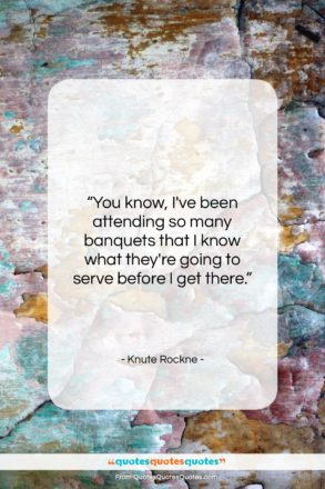 """Knute Rockne quote: """"You know, I've been attending so many…""""- at QuotesQuotesQuotes.com"""