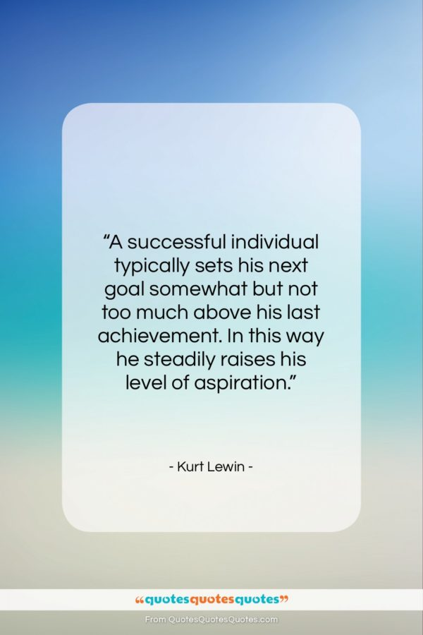"""Kurt Lewin quote: """"A successful individual typically sets his next…""""- at QuotesQuotesQuotes.com"""