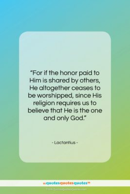 """Lactantius quote: """"For if the honor paid to Him…""""- at QuotesQuotesQuotes.com"""