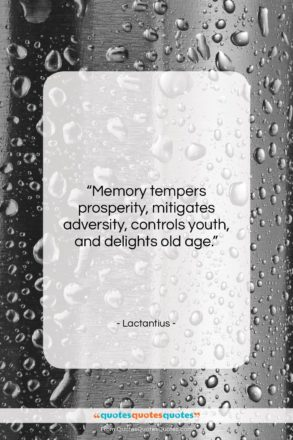 "Lactantius quote: ""Memory tempers prosperity, mitigates adversity, controls youth,…""- at QuotesQuotesQuotes.com"