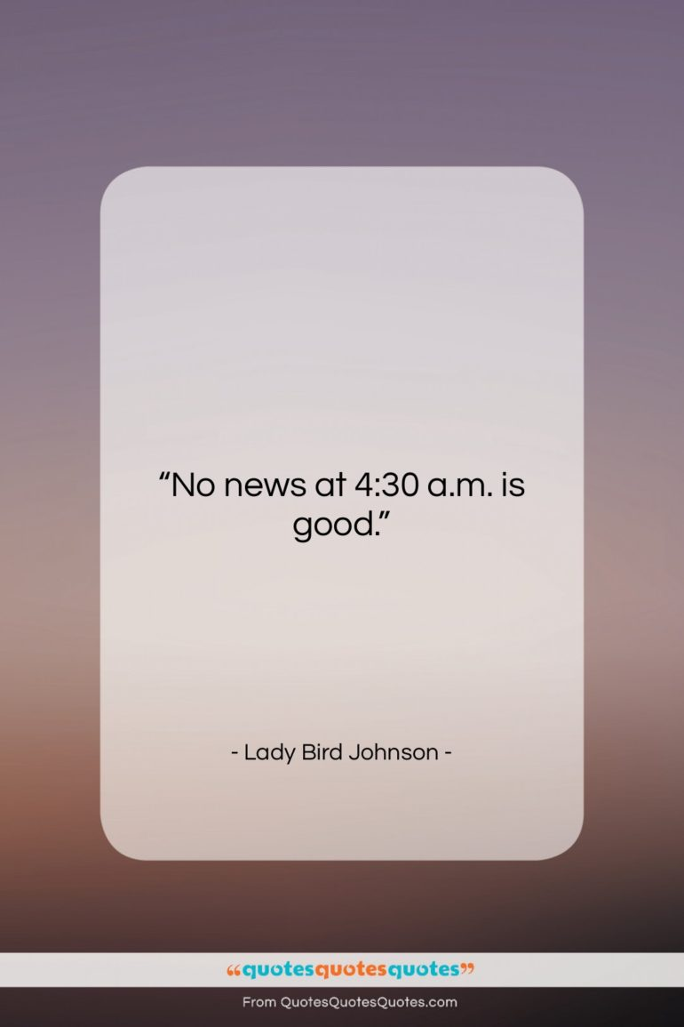 "Lady Bird Johnson quote: ""No news at 4:30 a.m. is good….""- at QuotesQuotesQuotes.com"