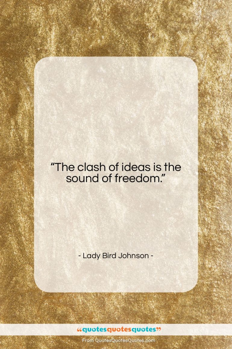 """Lady Bird Johnson quote: """"The clash of ideas is the sound…""""- at QuotesQuotesQuotes.com"""